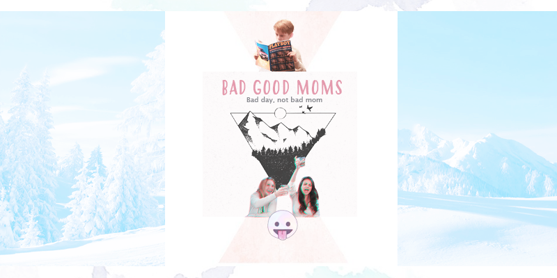 BAD GOOD MOMS